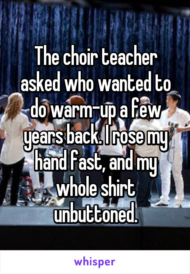 The choir teacher asked who wanted to do warm-up a few years back. I rose my hand fast, and my whole shirt unbuttoned.
