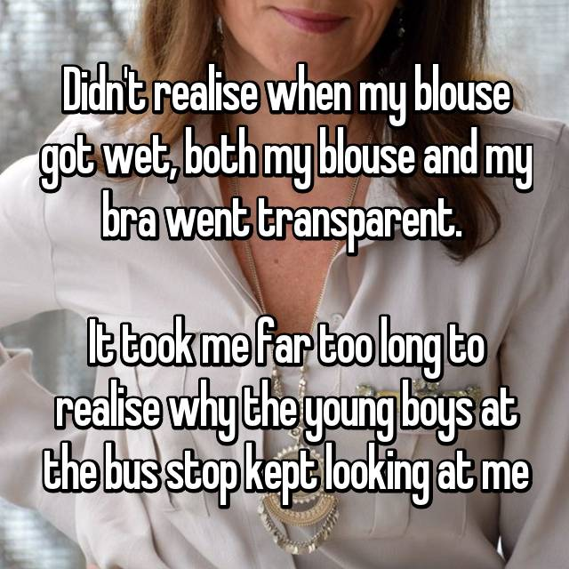 Didn't realise when my blouse got wet, both my blouse and my bra went transparent.   It took me far too long to realise why the young boys at the bus stop kept looking at me