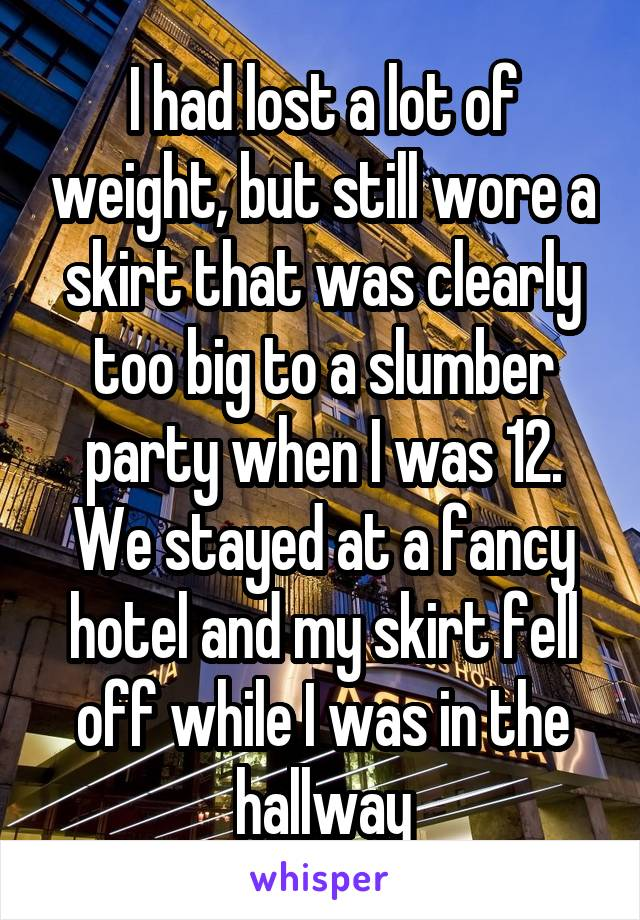 I had lost a lot of weight, but still wore a skirt that was clearly too big to a slumber party when I was 12. We stayed at a fancy hotel and my skirt fell off while I was in the hallway