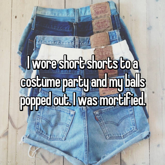 I wore short shorts to a costume party and my balls popped out. I was mortified.