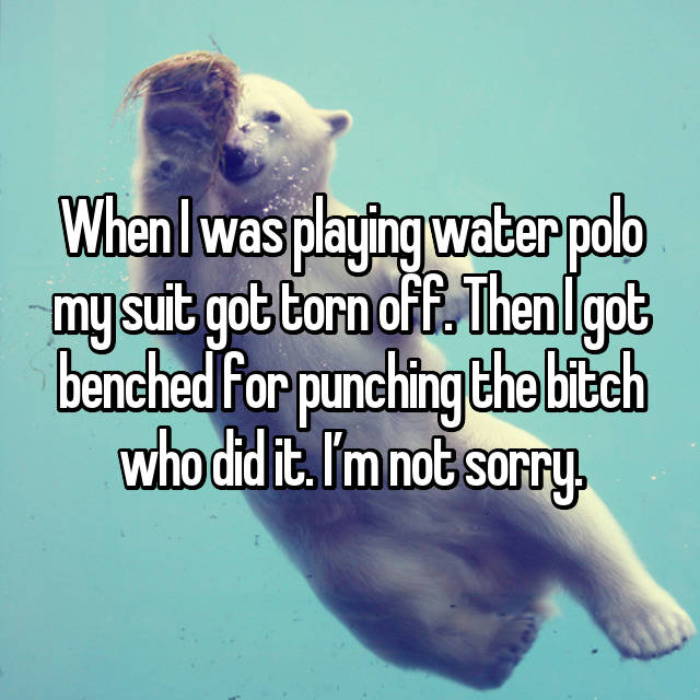 When I was playing water polo my suit got torn off. Then I got benched for punching the bitch who did it. I'm not sorry.