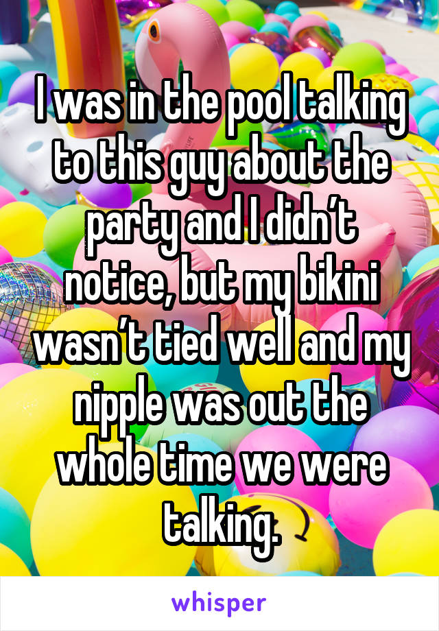 I was in the pool talking to this guy about the party and I didn't notice, but my bikini wasn't tied well and my nipple was out the whole time we were talking.