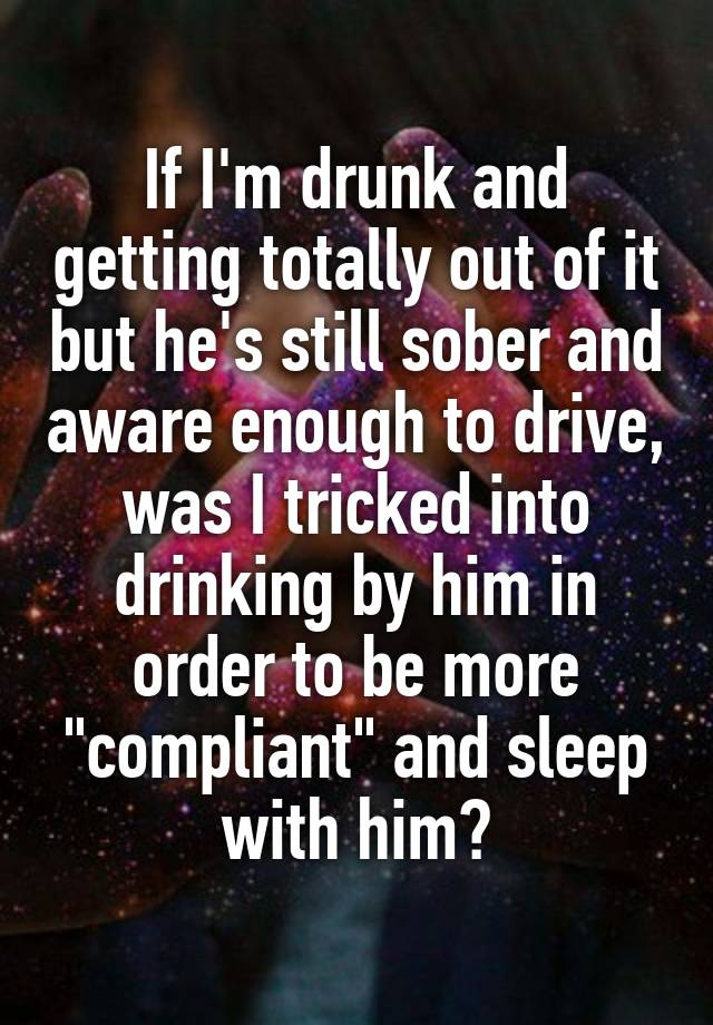 """If I'm drunk and getting totally out of it but he's still sober and aware enough to drive, was I tricked into drinking by him in order to be more """"compliant"""" and sleep with him?"""