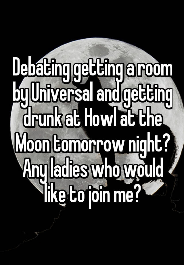 Debating getting a room by Universal and getting drunk at Howl at the Moon tomorrow night? Any ladies who would like to join me?