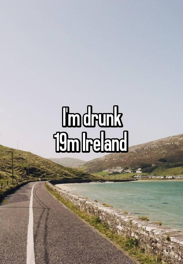 I'm drunk 19m Ireland