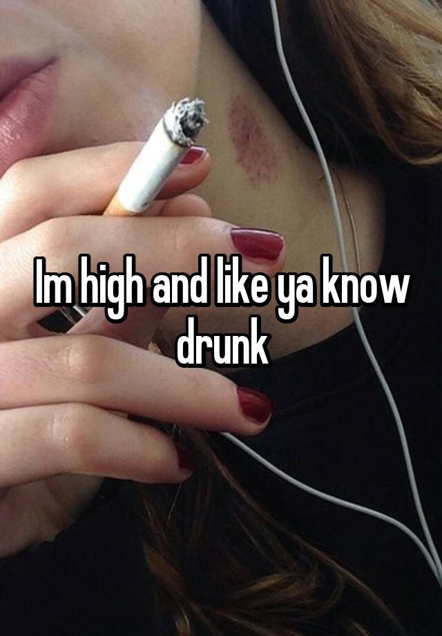 Im high and like ya know drunk