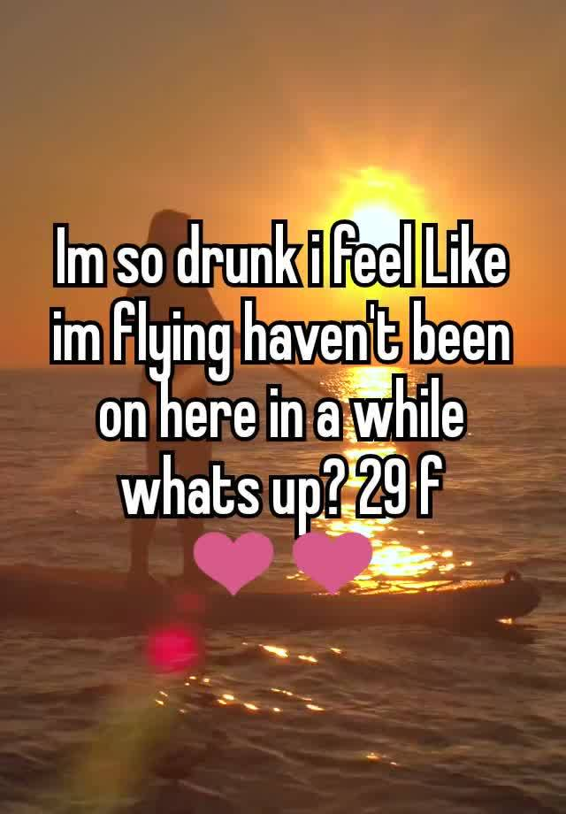 Im so drunk i feel Like im flying haven't been on here in a while whats up? 29 f ❤❤