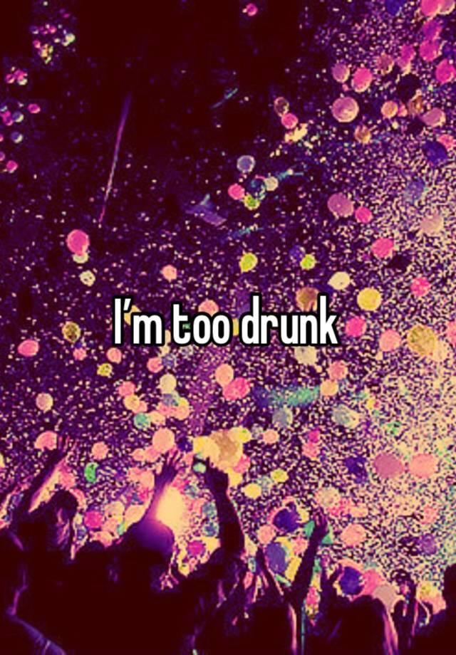 I'm too drunk