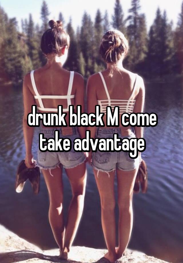 drunk black M come take advantage