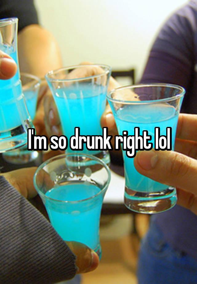 I'm so drunk right lol