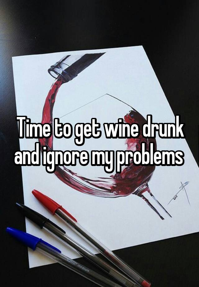 Time to get wine drunk and ignore my problems
