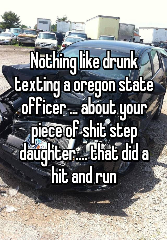 Nothing like drunk texting a oregon state officer ... about your piece of shit step daughter.... that did a hit and run