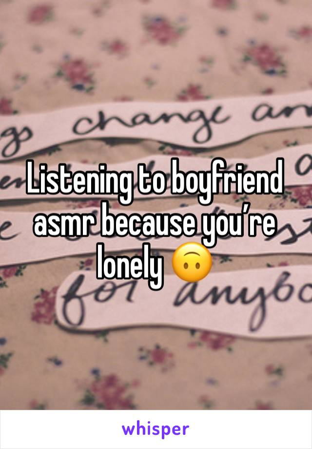 Listening to boyfriend asmr because you're lonely 🙃
