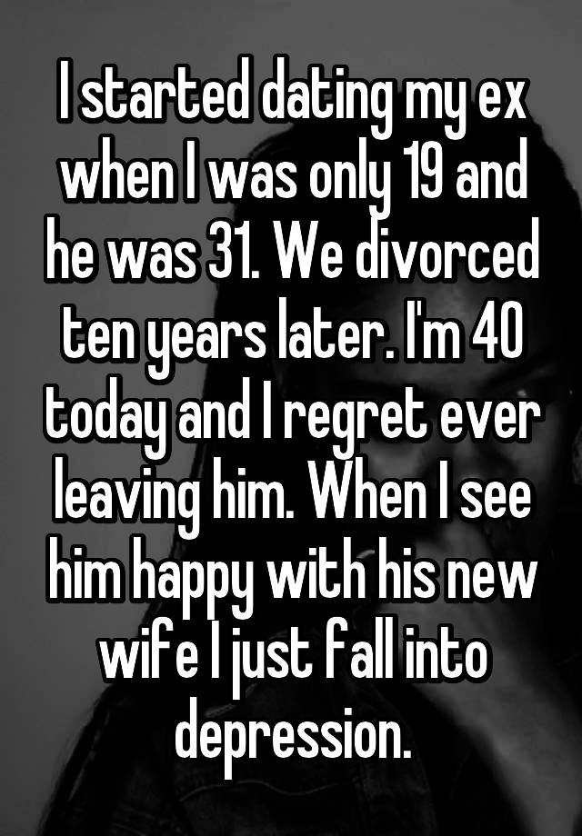 I started dating my ex when I was only 19 and he was 31  We divorced