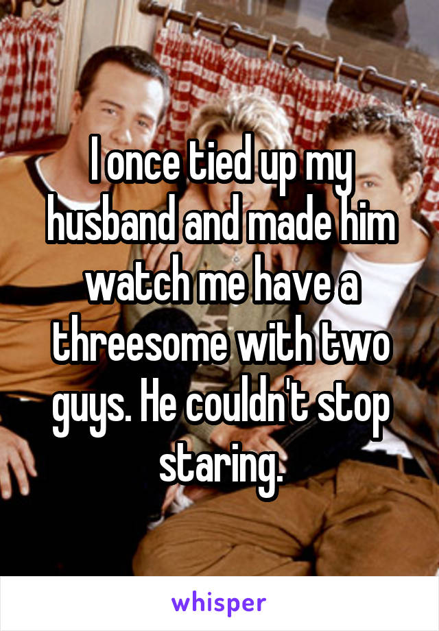 I once tied up my husband and made him watch me have a threesome with two guys. He couldn't stop staring.
