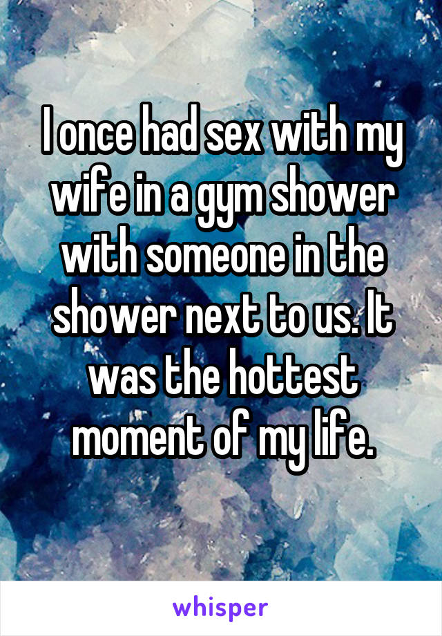 I once had sex with my wife in a gym shower with someone in the shower next to us. It was the hottest moment of my life.
