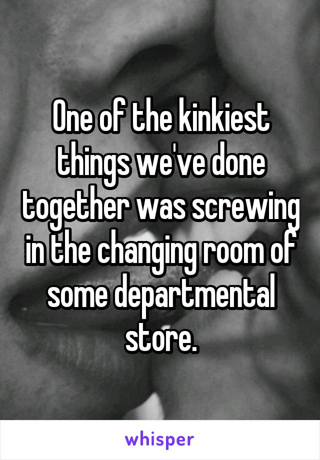 One of the kinkiest things we've done together was screwing in the changing room of some departmental store.