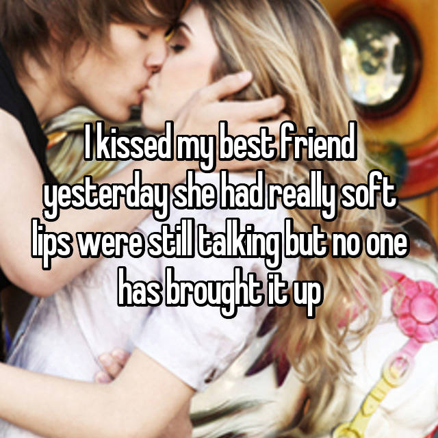 I kissed my best friend yesterday she had really soft lips were still talking but no one has brought it up