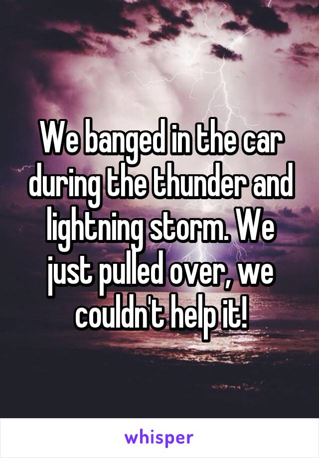 We banged in the car during the thunder and lightning storm. We just pulled over, we couldn't help it!