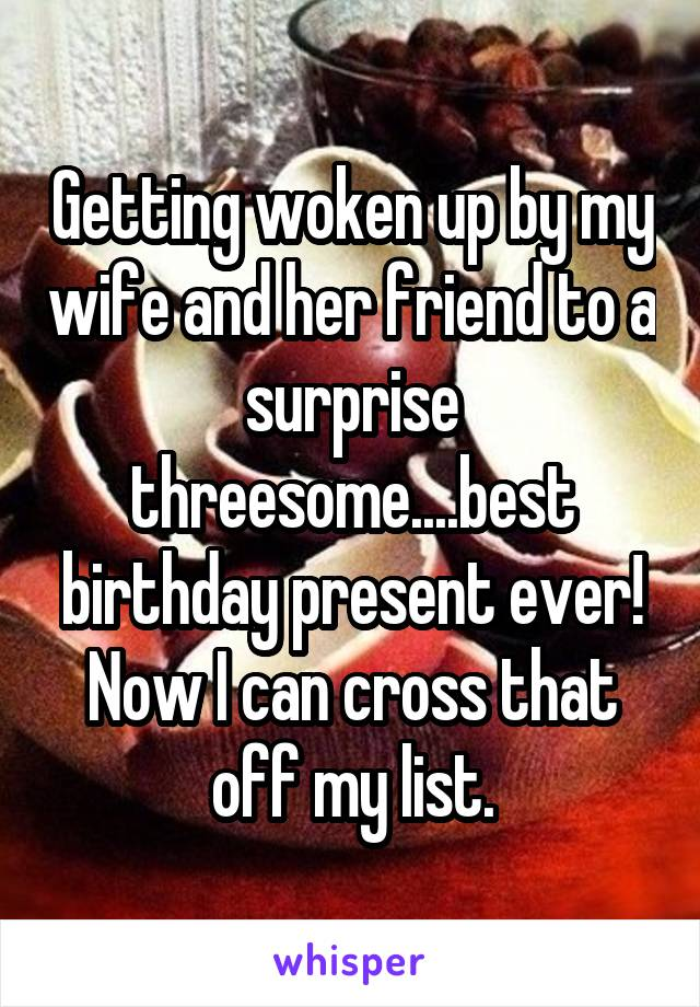Getting woken up by my wife and her friend to a surprise threesome....best birthday present ever! Now I can cross that off my list.