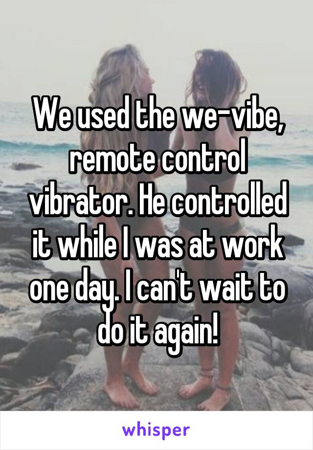 We used the we-vibe, remote control vibrator. He controlled it while I was at work one day. I can't wait to do it again!