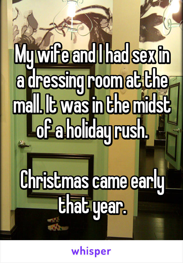 My wife and I had sex in a dressing room at the mall. It was in the midst of a holiday rush.  Christmas came early that year.