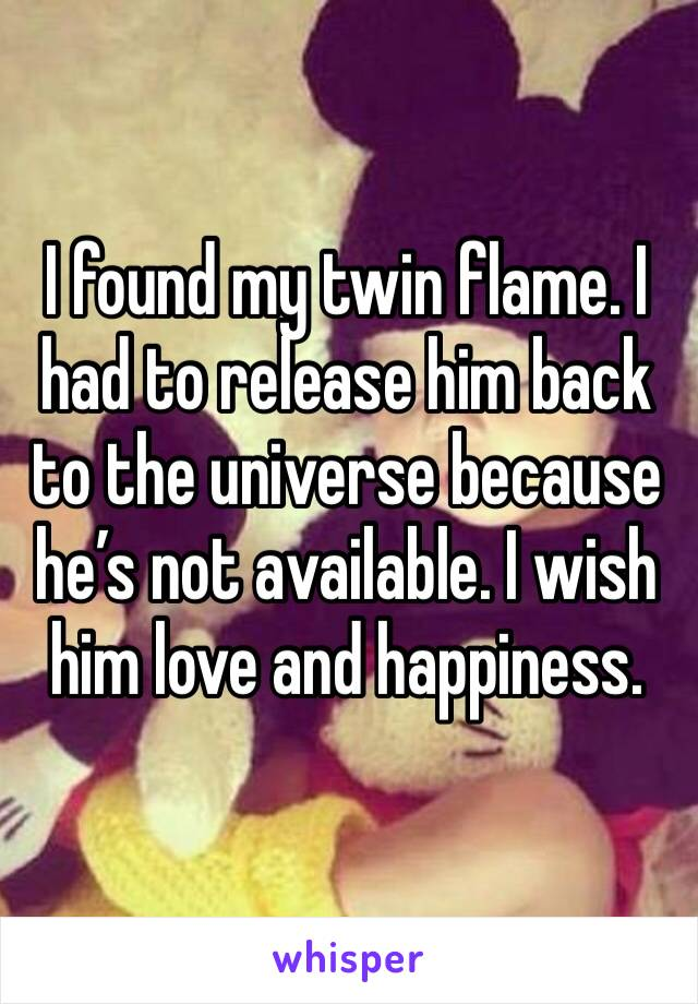 I found my twin flame. I had to release him back to the universe because he's not available. I wish him love and happiness.
