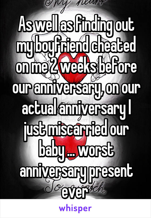 As well as finding out my boyfriend cheated on me 2 weeks before our anniversary, on our actual anniversary I just miscarried our baby ... worst anniversary present ever