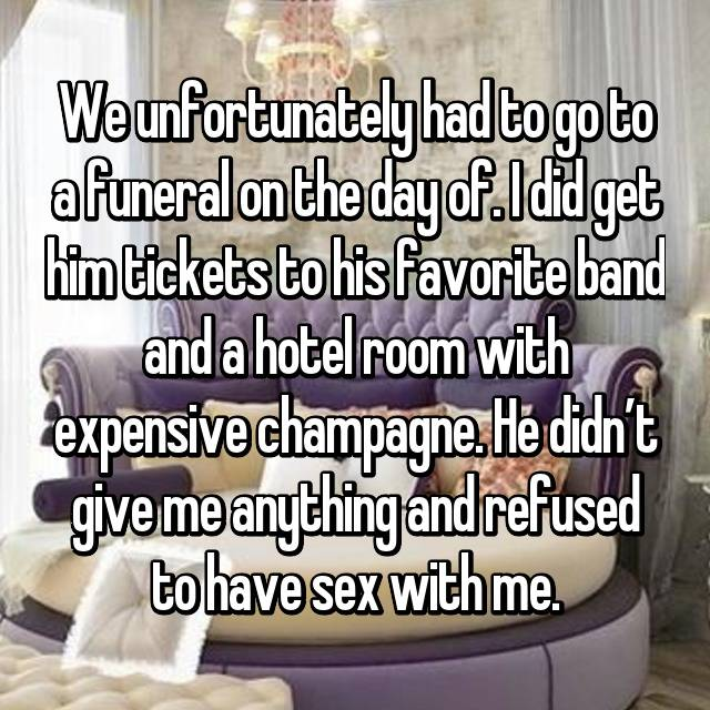 We unfortunately had to go to a funeral on the day of. I did get him tickets to his favorite band and a hotel room with expensive champagne. He didn't give me anything and refused to have sex with me.