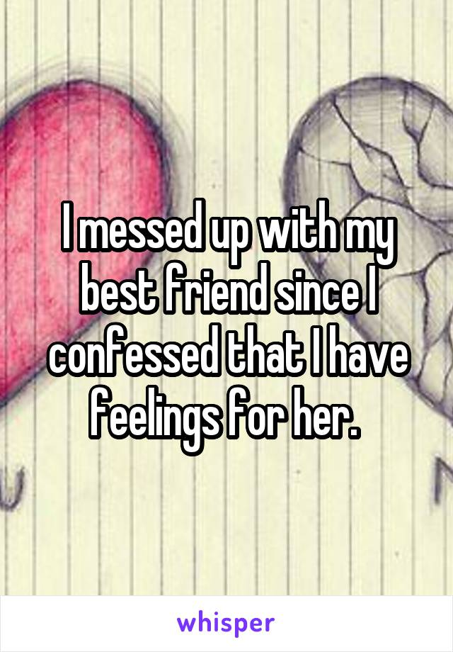 I messed up with my best friend since I confessed that I have feelings for her.