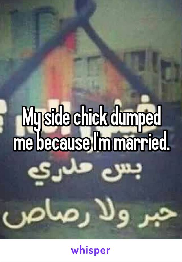 My side chick dumped me because I'm married.