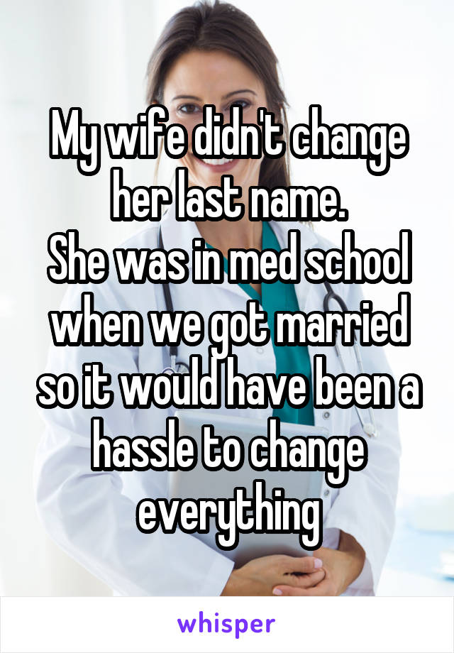 My wife didn't change her last name. She was in med school when we got married so it would have been a hassle to change everything