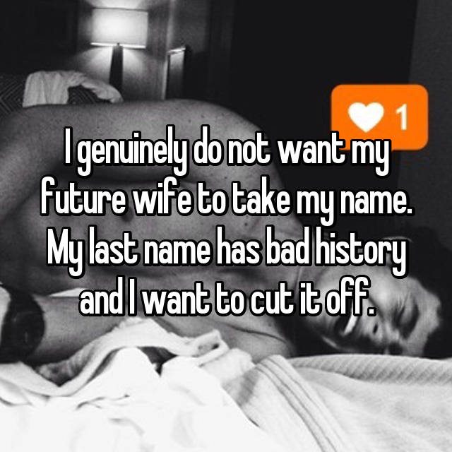 I genuinely do not want my future wife to take my name. My last name has bad history and I want to cut it off.