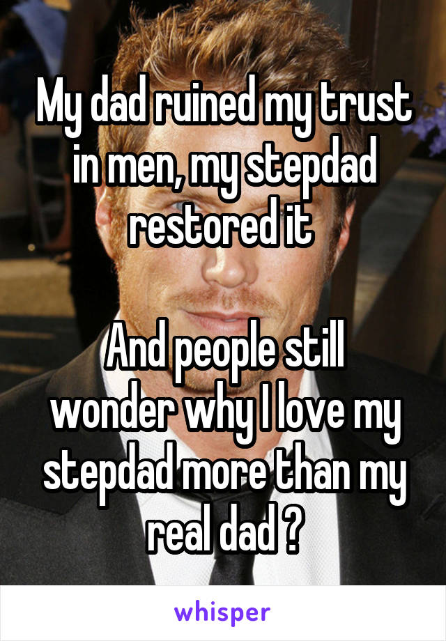 My dad ruined my trust in men, my stepdad restored it   And people still wonder why I love my stepdad more than my real dad ?