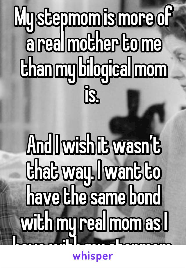 My stepmom is more of a real mother to me than my bilogical mom is.   And I wish it wasn't that way. I want to have the same bond with my real mom as I have with my stepmom