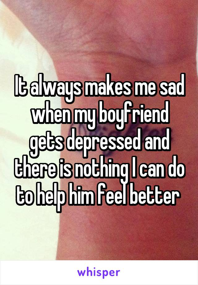 It always makes me sad when my boyfriend gets depressed and there is nothing I can do to help him feel better