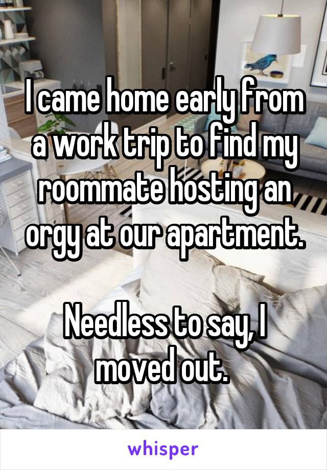 I came home early from a work trip to find my roommate hosting an orgy at our apartment.  Needless to say, I moved out.