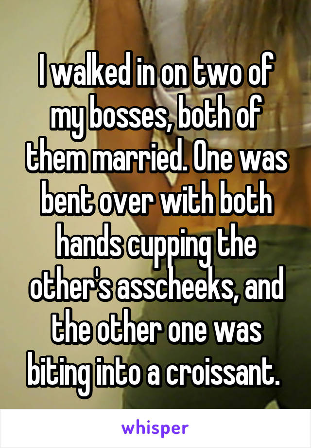 I walked in on two of my bosses, both of them married. One was bent over with both hands cupping the other's asscheeks, and the other one was biting into a croissant.