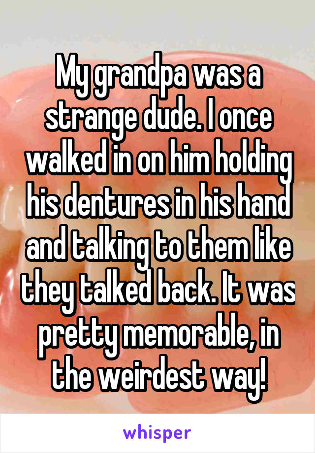 My grandpa was a strange dude. I once walked in on him holding his dentures in his hand and talking to them like they talked back. It was pretty memorable, in the weirdest way!