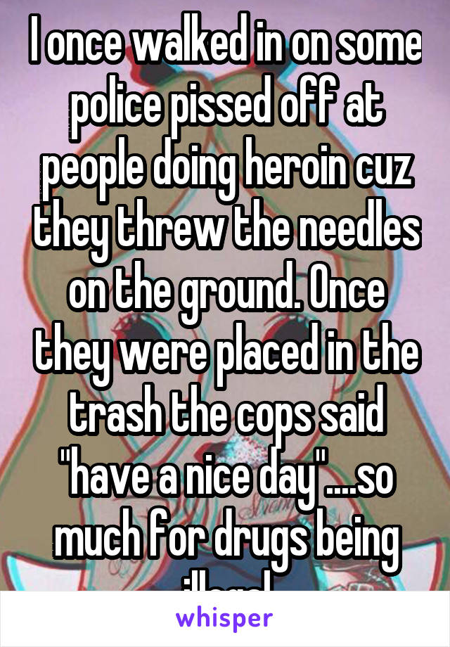 """I once walked in on some police pissed off at people doing heroin cuz they threw the needles on the ground. Once they were placed in the trash the cops said """"have a nice day""""....so much for drugs being illegal"""