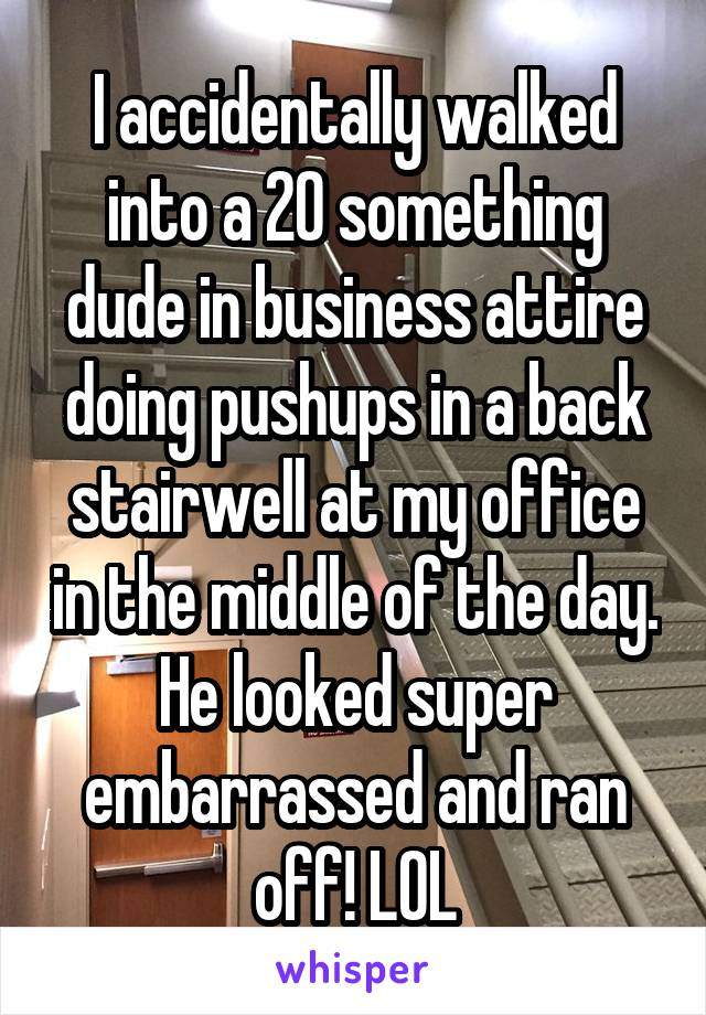I accidentally walked into a 20 something dude in business attire doing pushups in a back stairwell at my office in the middle of the day. He looked super embarrassed and ran off! LOL