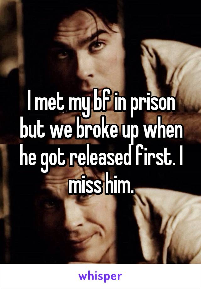 I met my bf in prison but we broke up when he got released first. I miss him.