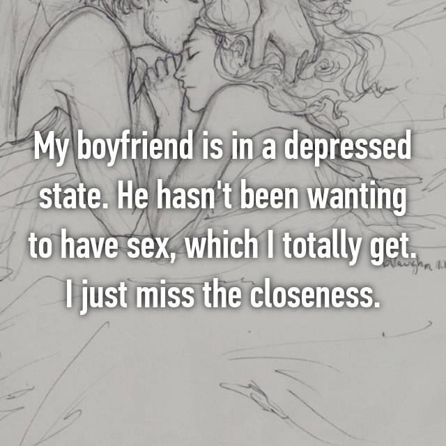 My boyfriend is in a depressed state. He hasn't been wanting to have sex, which I totally get. I just miss the closeness.