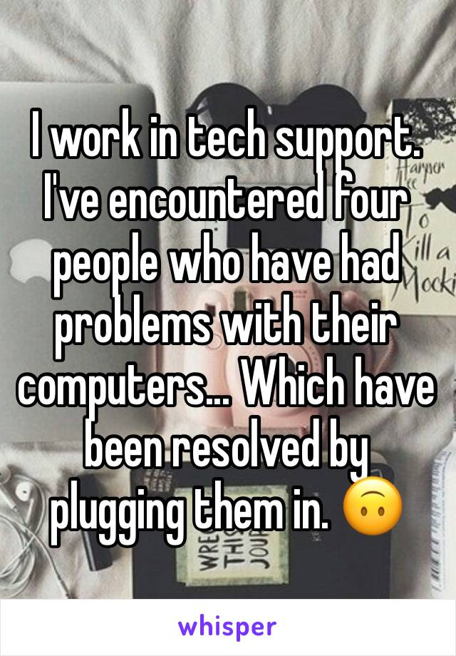 I work in tech support. I've encountered four people who have had problems with their computers... Which have been resolved by plugging them in. 🙃