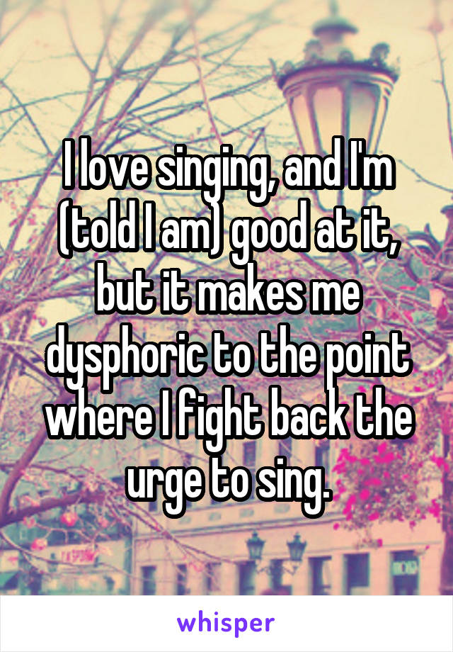 I love singing, and I'm (told I am) good at it, but it makes me dysphoric to the point where I fight back the urge to sing.