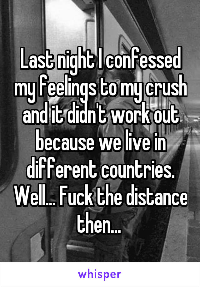 Last night I confessed my feelings to my crush and it didn't work out because we live in different countries. Well... Fuck the distance then...