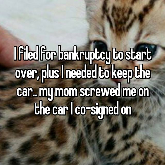 I filed for bankruptcy to start over, plus I needed to keep the car.. my mom screwed me on the car I co-signed on 😒😒