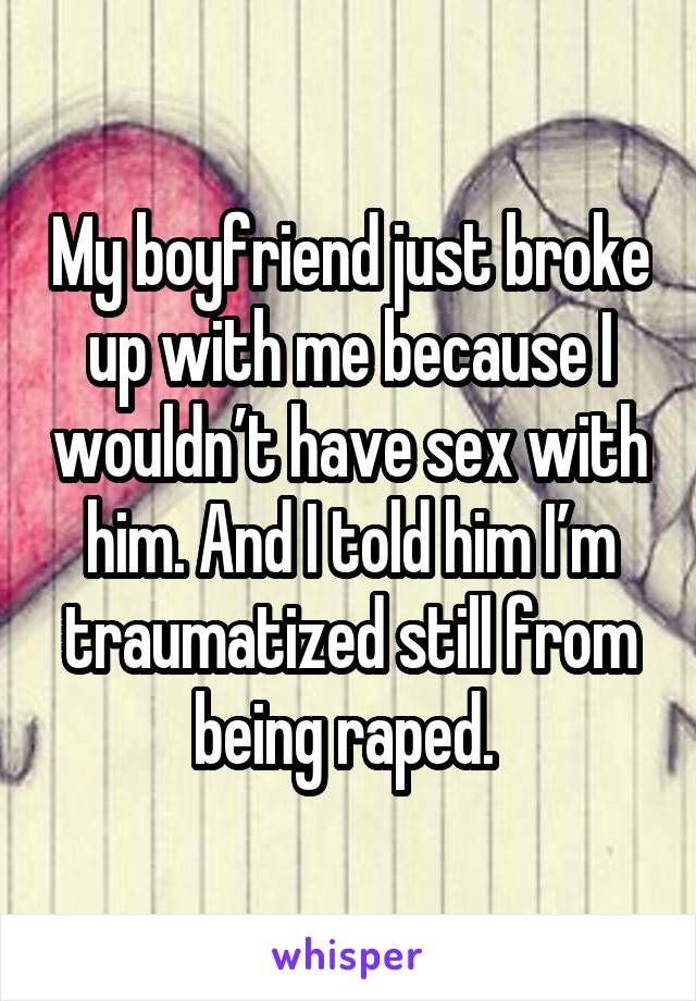 My boyfriend just broke up with me because I wouldn't have sex with him. And I told him I'm traumatized still from being raped.