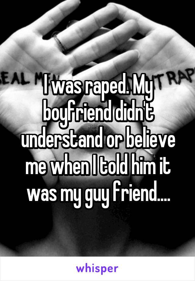 I was raped. My boyfriend didn't understand or believe me when I told him it was my guy friend....