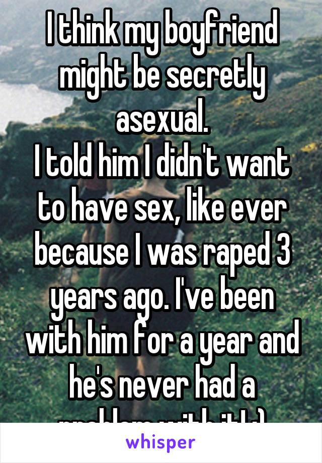 I think my boyfriend might be secretly asexual. I told him I didn't want to have sex, like ever because I was raped 3 years ago. I've been with him for a year and he's never had a problem with it! :)